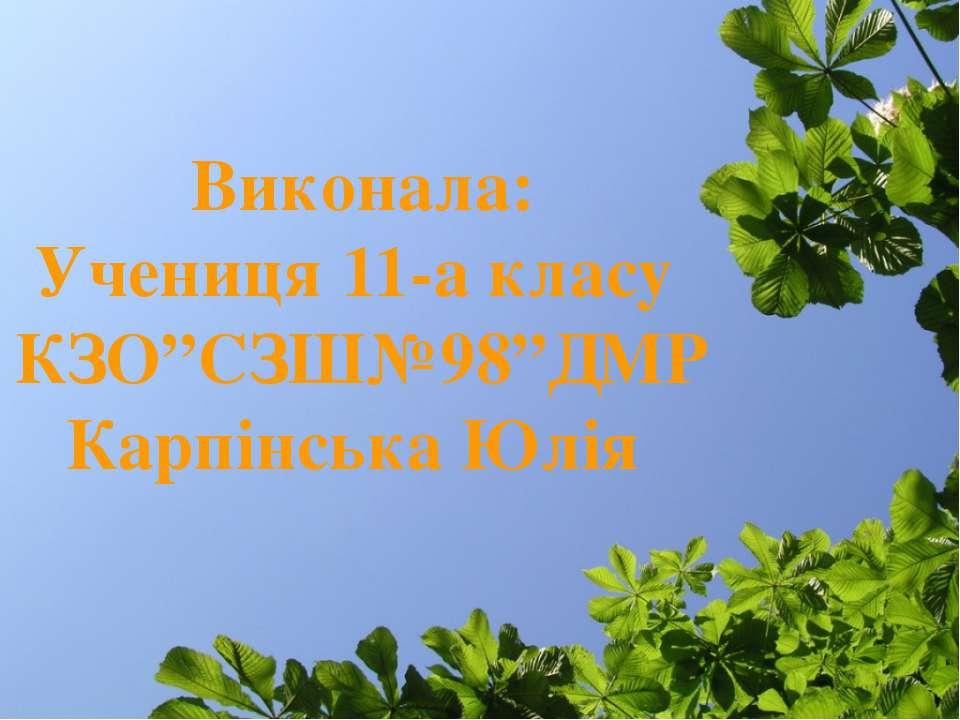 """Виконала: Учениця 11-а класу КЗО""""СЗШ№98""""ДМР Карпінська Юлія"""