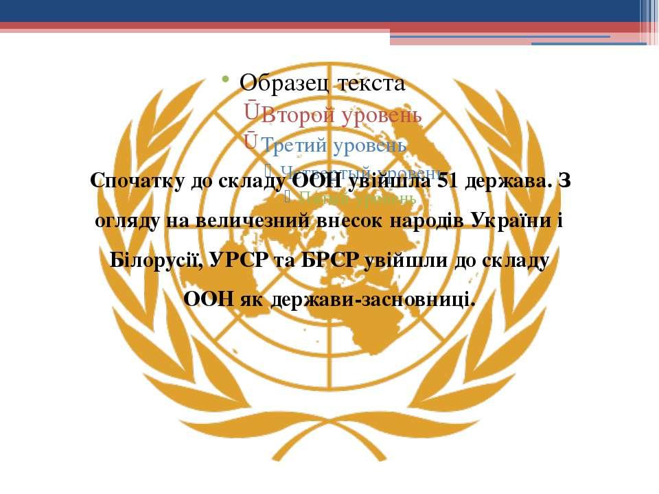 Спочатку до складу ООН увійшла 51 держава. З огляду на величезний внесок наро...