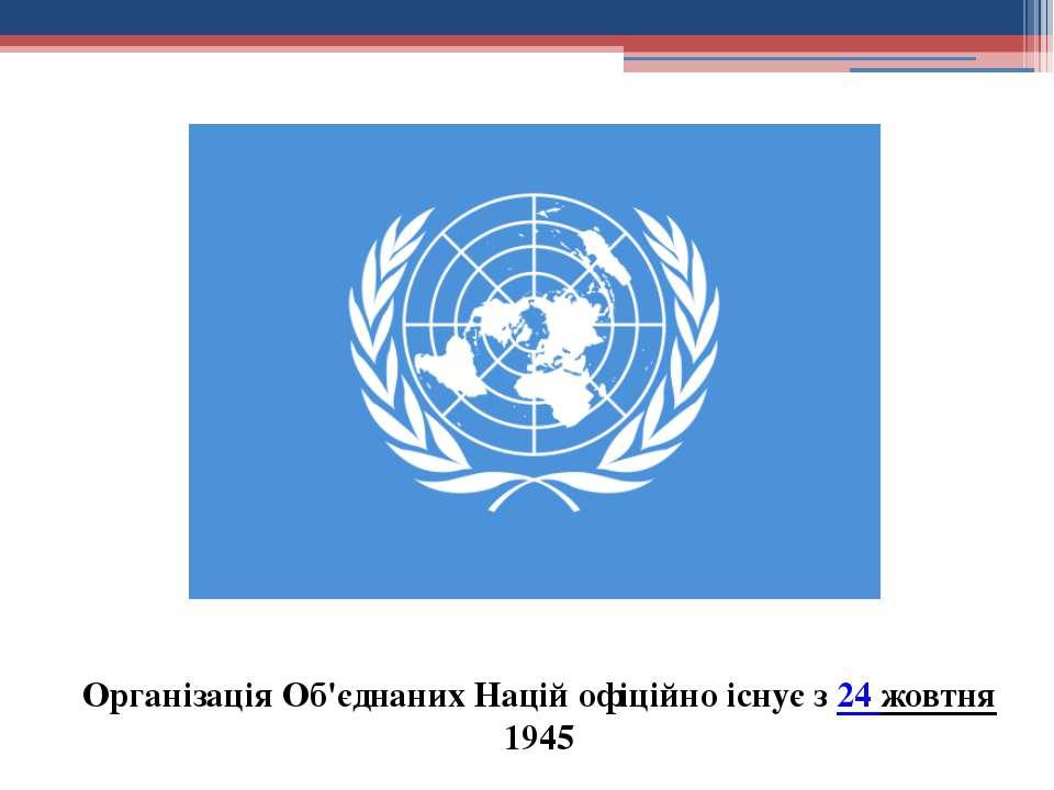 Організація Об'єднаних Націй офіційно існує з24 жовтня1945