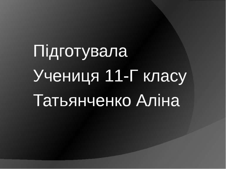 Підготувала Учениця 11-Г класу Татьянченко Аліна
