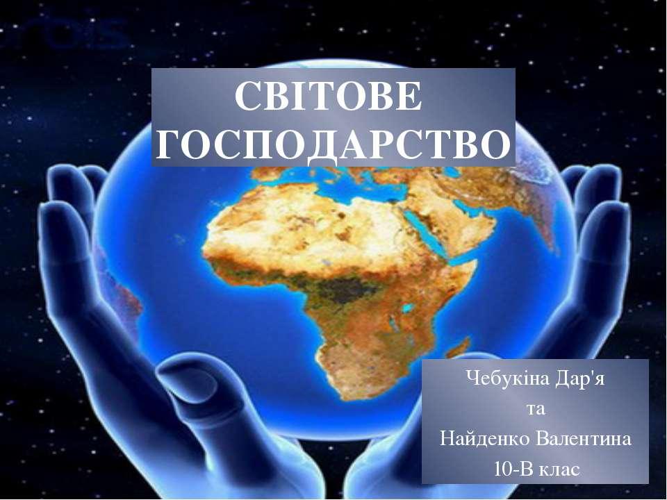 СВІТОВЕ ГОСПОДАРСТВО Чебукіна Дар'я та Найденко Валентина 10-В клас
