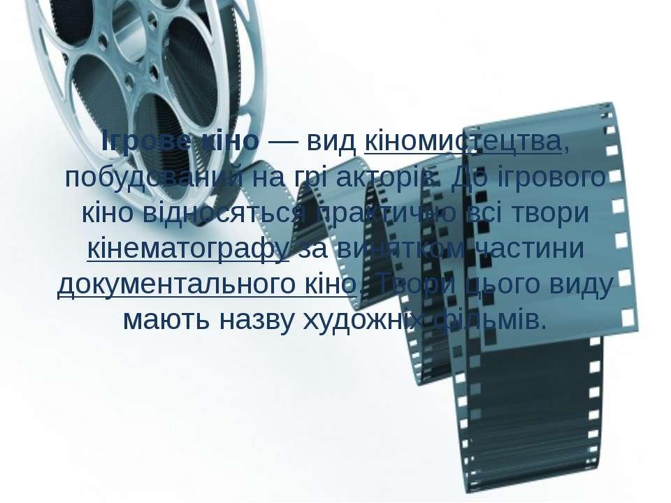 Ігрове кіно — вид кіномистецтва, побудований на грі акторів. До ігрового кіно...