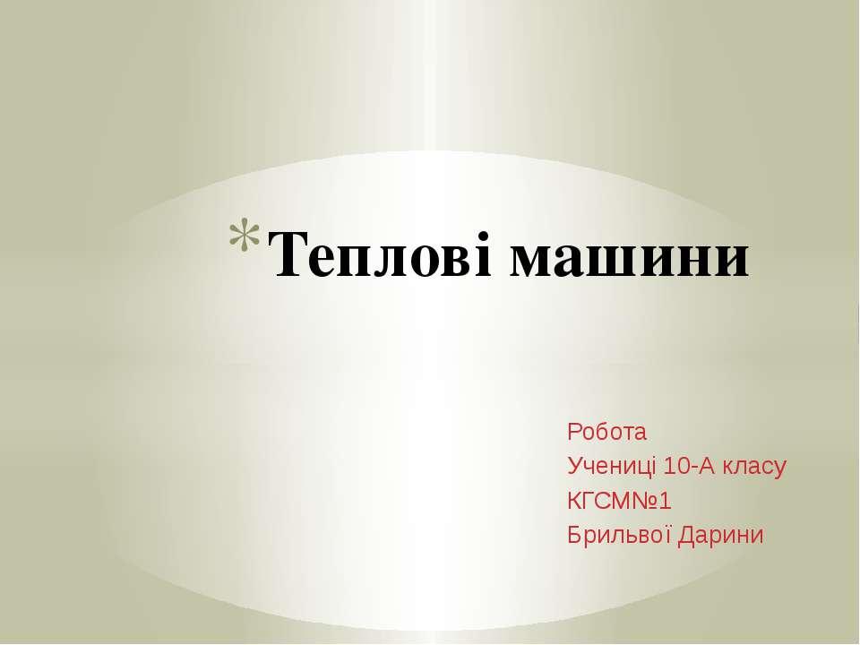 Робота Учениці 10-А класу КГСМ№1 Брильвої Дарини Теплові машини
