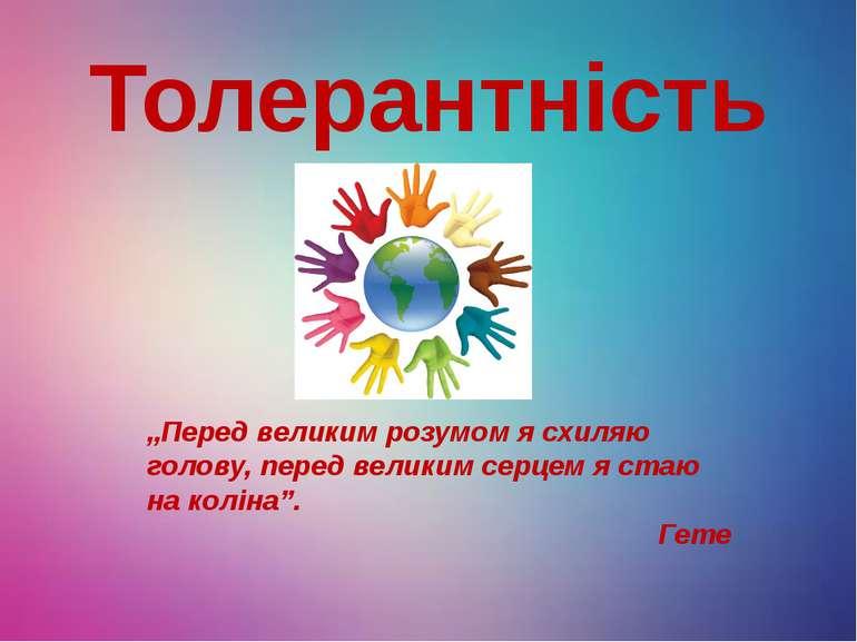 "Толерантність ""Перед великим розумом я схиляю голову, перед великим серцем я ..."