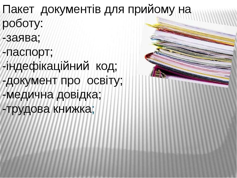 Пакет документів для прийому на роботу: -заява; -паспорт; -індефікаційний код...