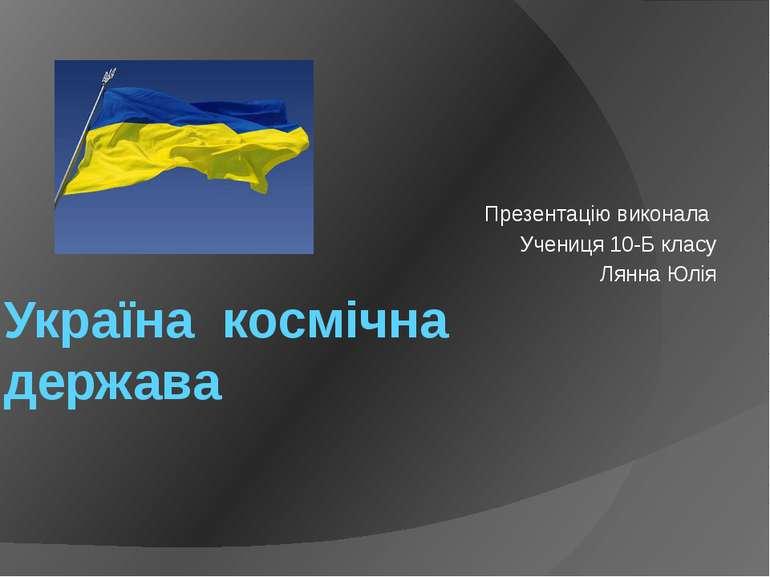 Україна космічна держава Презентацію виконала Учениця 10-Б класу Лянна Юлія