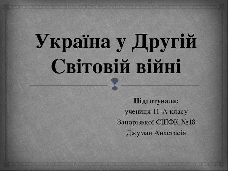 Україна у Другій Світовій війні Підготувала: учениця 11-А класу Запорізької С...
