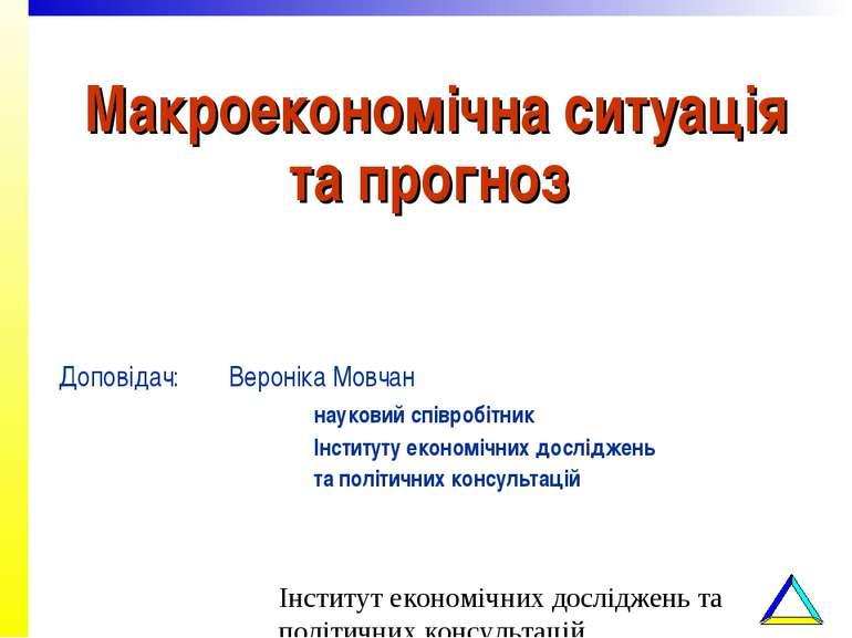Макроекономічна ситуація та прогноз Доповідач: Вероніка Мовчан науковий співр...