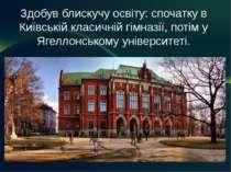 Здобув блискучу освіту: спочатку в Київській класичній гімназії, потім у Ягел...