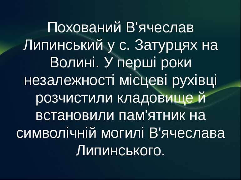 Похований В'ячеслав Липинський у с. Затурцях на Волині. У перші роки незалежн...