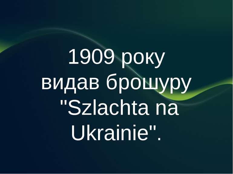 """1909 року видав брошуру """"Szlachta na Ukrainie""""."""