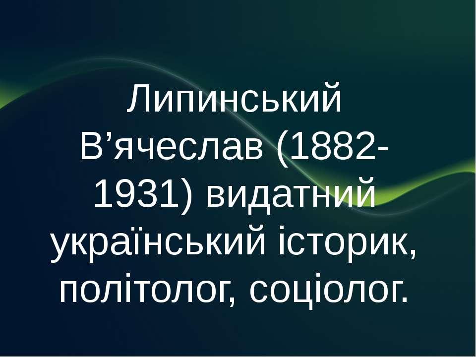 Липинський В'ячеслав (1882-1931) видатний український історик, політолог, соц...