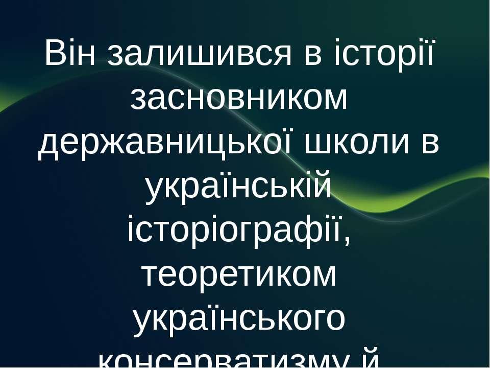 Він залишився в історії засновником державницької школи в українській історіо...