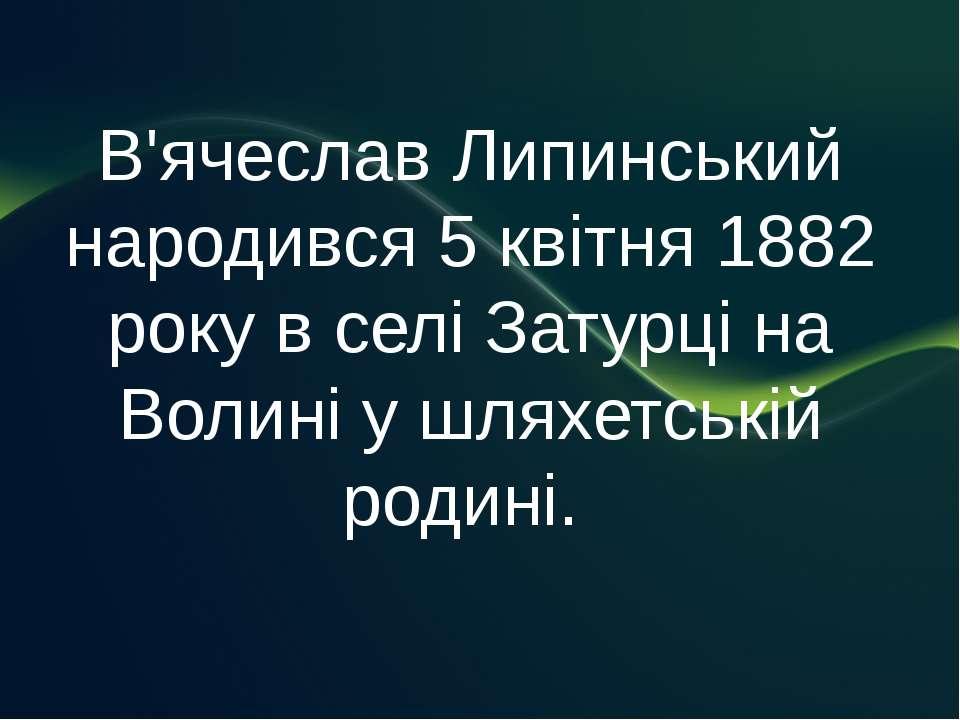 В'ячеслав Липинський народився 5 квітня 1882 року в селі Затурці на Волині у ...