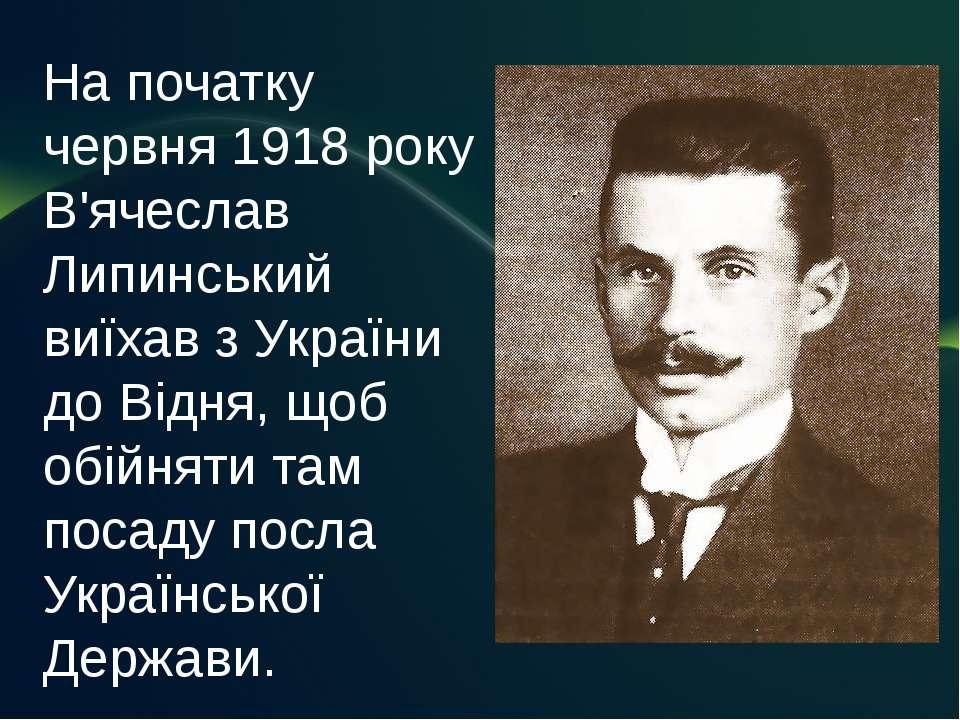 На початку червня 1918 року В'ячеслав Липинський виїхав з України до Відня, щ...