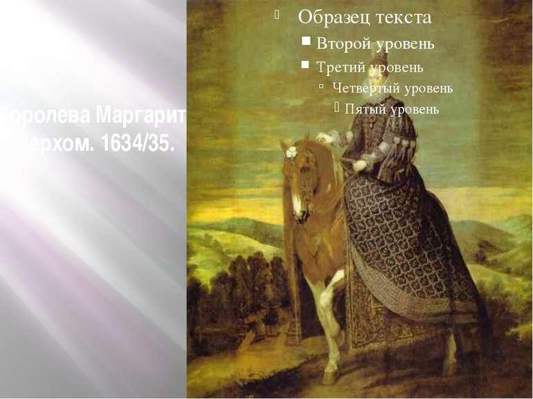 Королева Маргарита верхом. 1634/35.