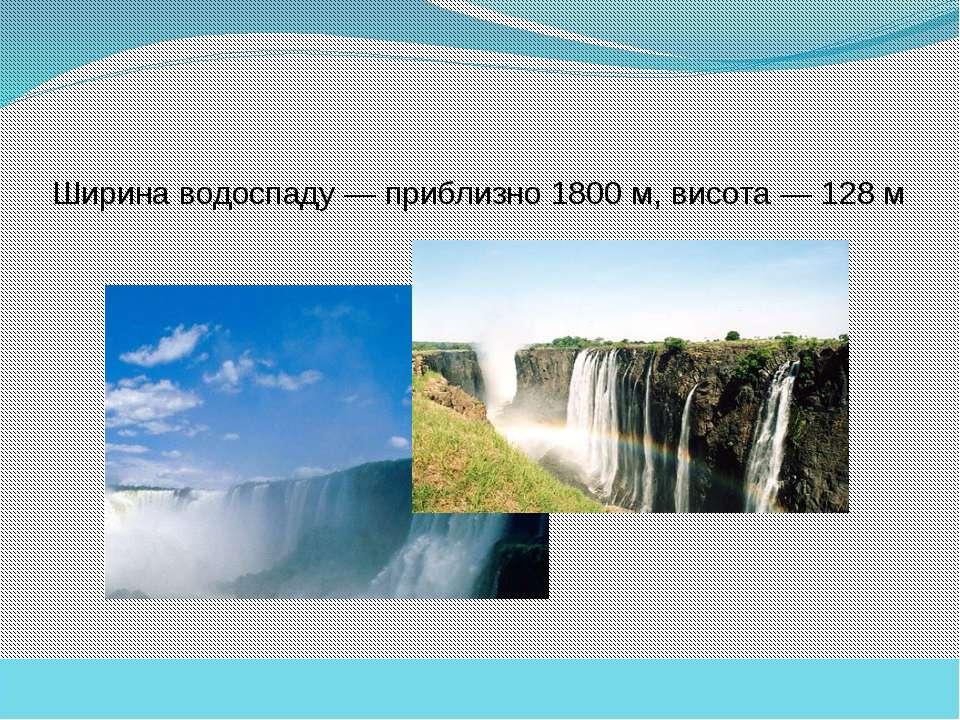 Ширина водоспаду— приблизно 1800 м, висота— 128 м