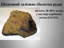 Шпатовий залізняк (болотна руда) містить 30-40% заліза у вигляді карбонату за...