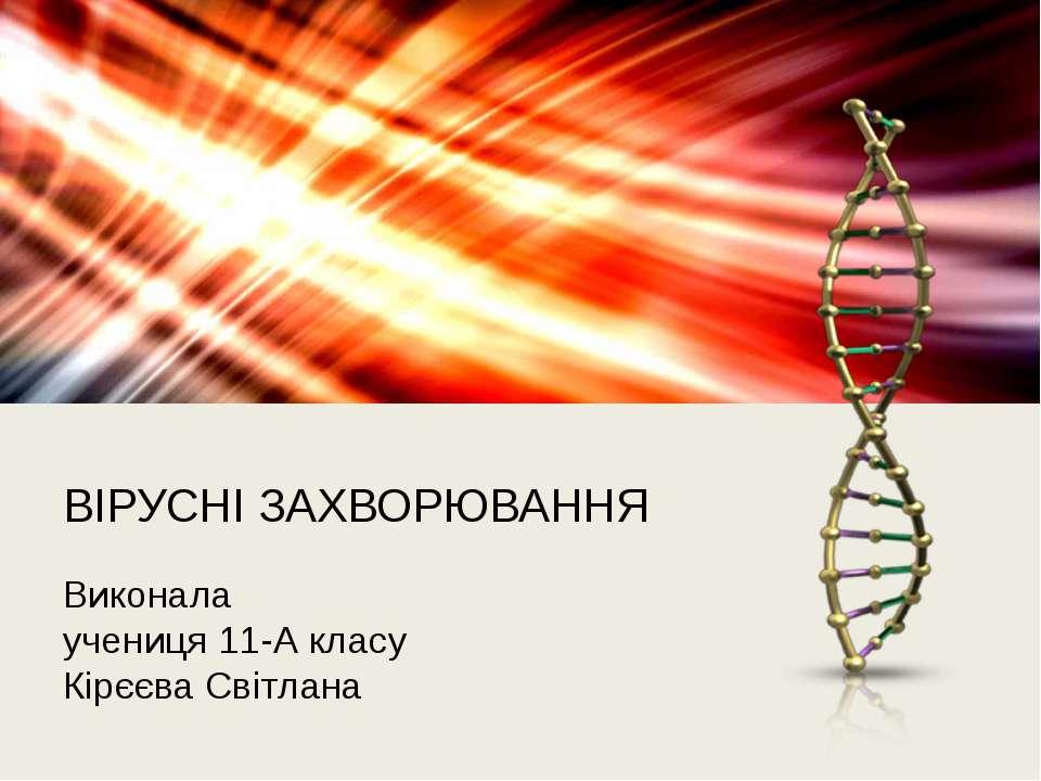 ВІРУСНІ ЗАХВОРЮВАННЯ Виконала учениця 11-А класу Кірєєва Світлана