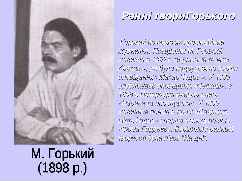 Ранні твориГорького Горький починав як провінційний журналіст. Псевдонім М. Г...