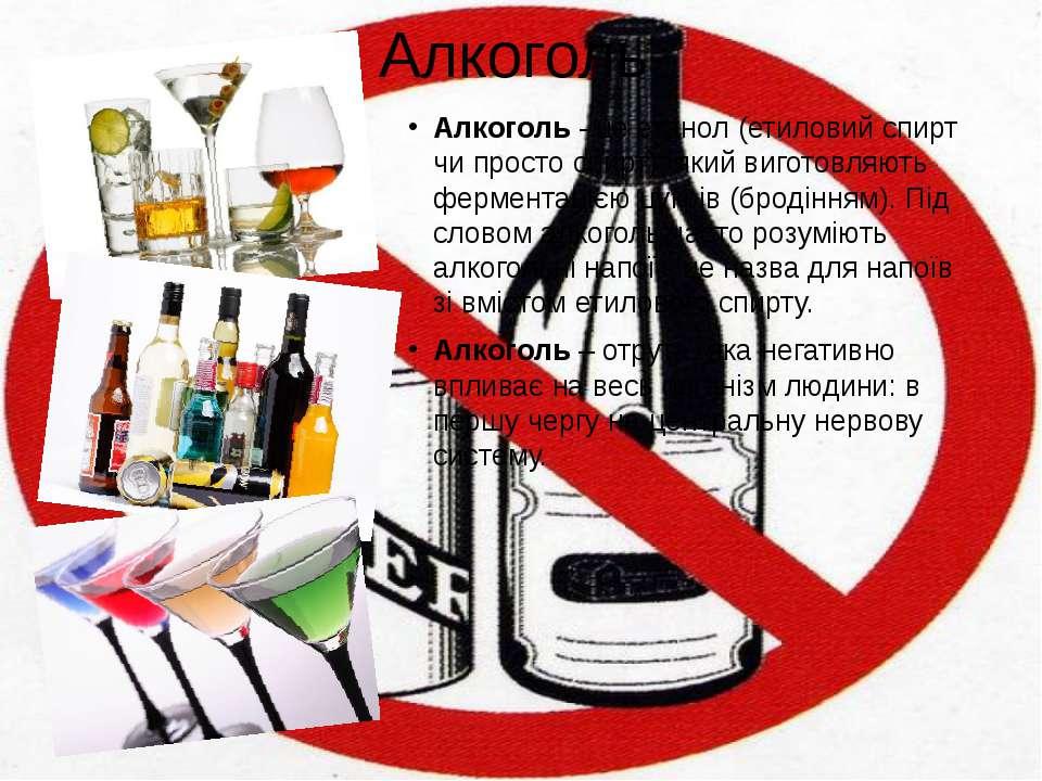 Алкоголь Алкоголь- це етанол (етиловий спирт чи просто спирт), який виготовл...