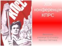 Виконала учениця 11-А класу Кірєєва Світлана XIX конференція КПРС