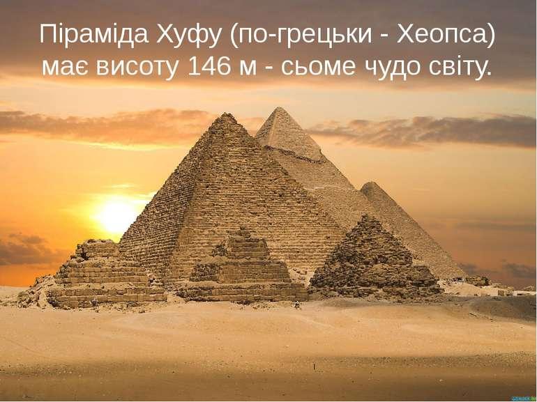 Піраміда Хуфу (по-грецьки - Хеопса) має висоту 146 м - сьоме чудо світу.