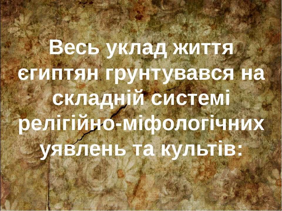 Весь уклад життя єгиптян грунтувався на складній системі релігійно-міфологічн...