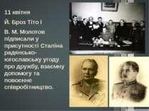 11 квітня Й. Броз Тіто і В. М. Молотов підписали у присутності Сталіна радянс...