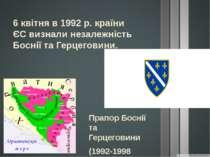 6 квітня в 1992 р. країни ЄС визнали незалежність Боснії та Герцеговини. Прап...