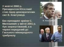 У жовтні 2000 р. Президентом Югославії став лідер демократичних сил В. Коштун...