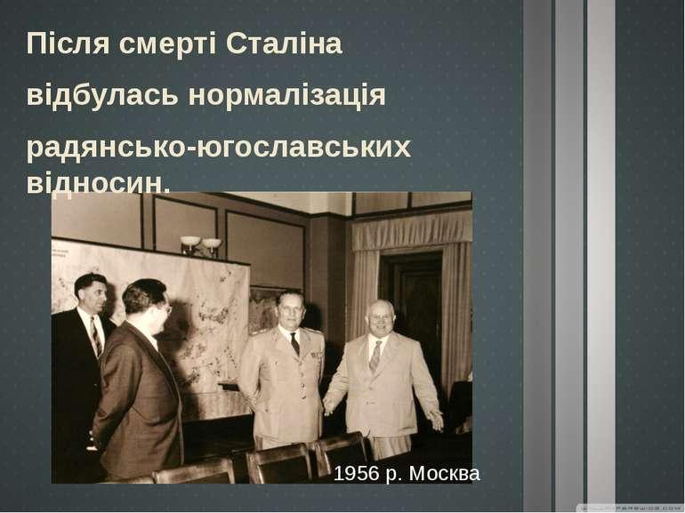1956 р. Москва Після смерті Сталіна відбулась нормалізація радянсько-югославс...