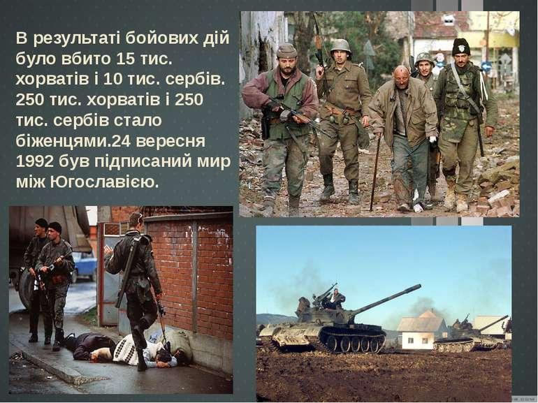 В результаті бойових дій було вбито 15 тис. хорватів і 10 тис. сербів. 250 ти...