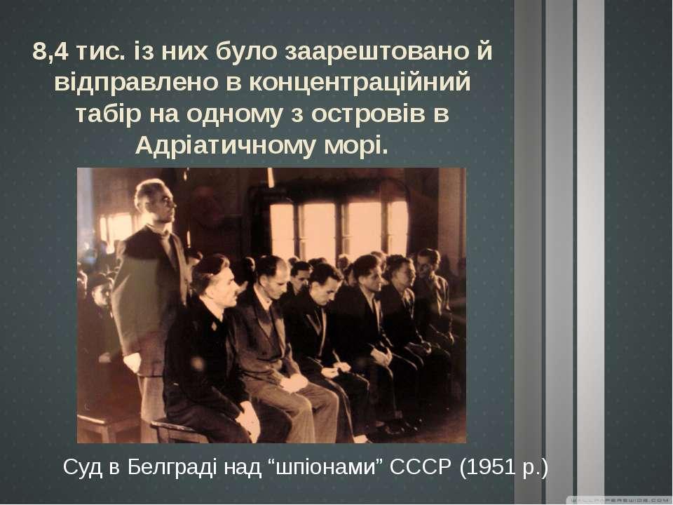 """Суд в Белграді над """"шпіонами"""" СССР (1951 р.) 8,4 тис. із них було заарештован..."""