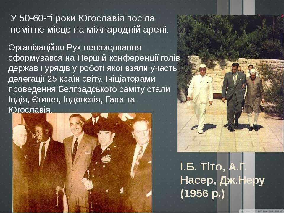 І.Б. Тіто, А.Г. Насер, Дж.Неру (1956 р.) У 50-60-ті роки Югославія посіла пом...
