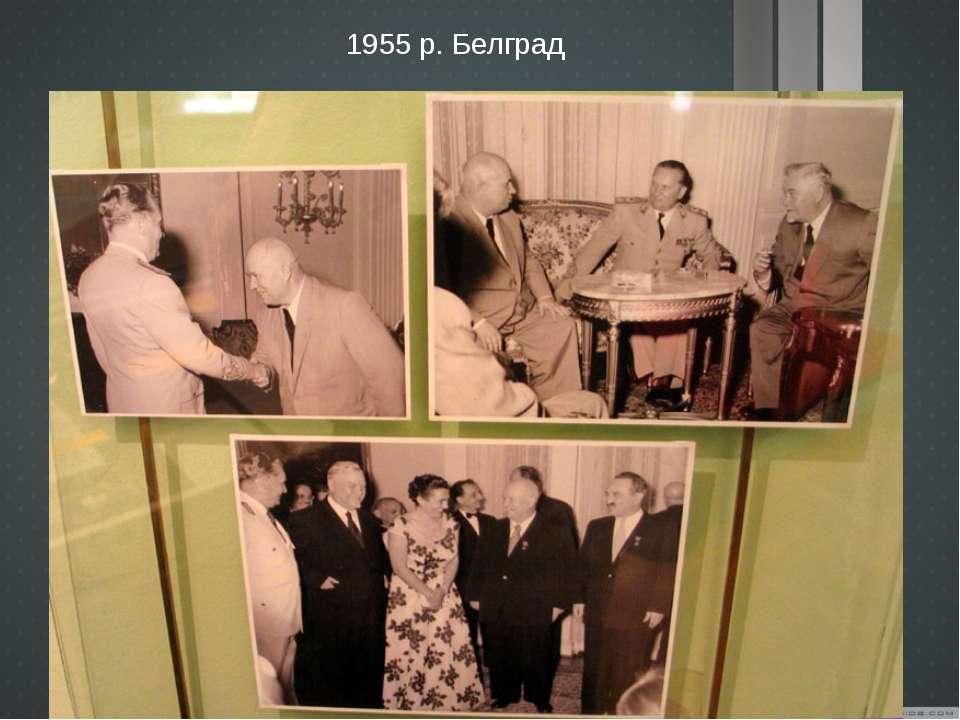 1955 р. Белград Прийняті у 1955-1956 рр. за підсумками візитів М. Хрущова до ...
