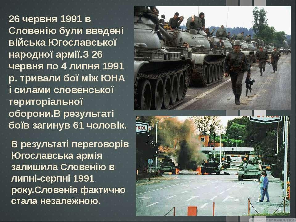 26 червня 1991 в Словенію були введені війська Югославської народної армії.З ...