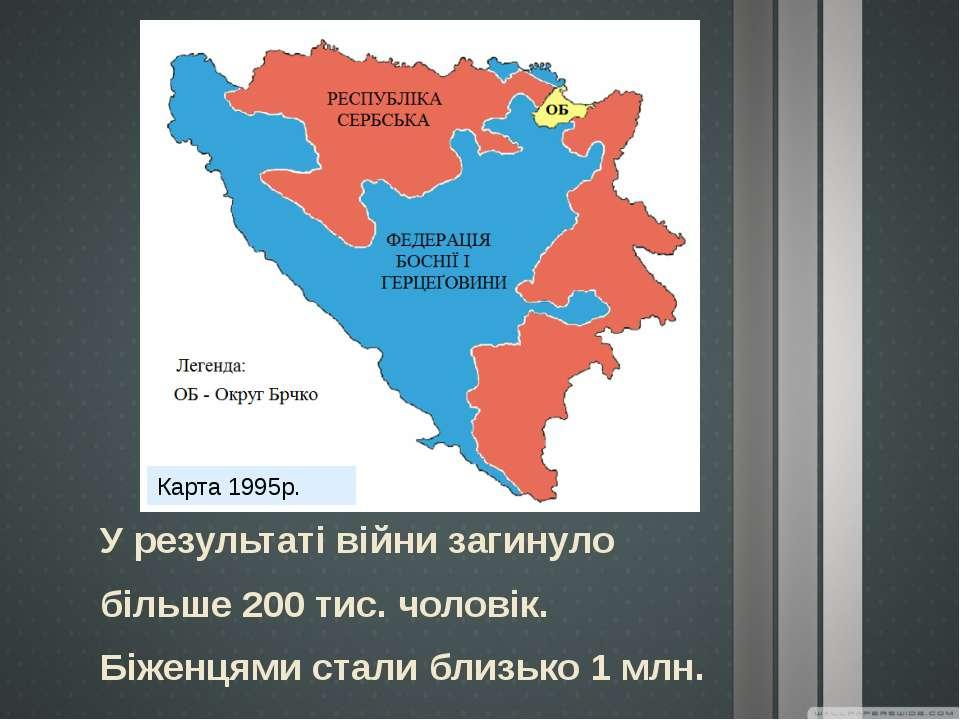 Карта 1995р. У результаті війни загинуло більше 200 тис. чоловік. Біженцями с...