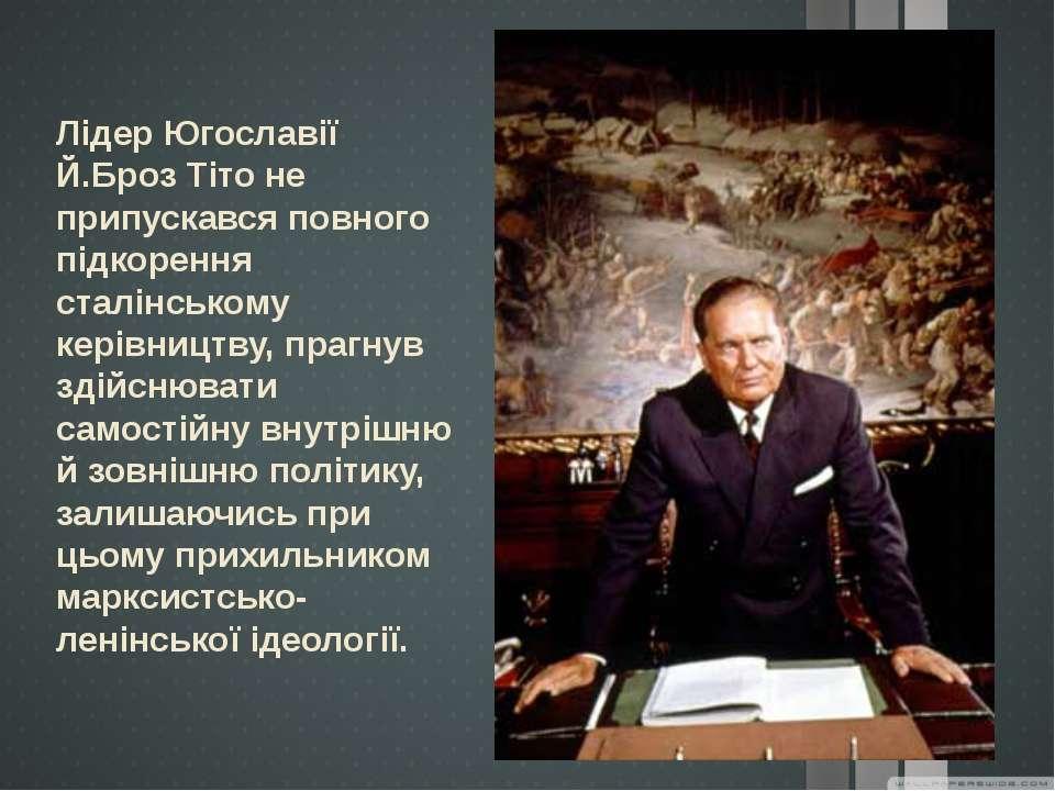 Лідер Югославії Й.Броз Тіто не припускався повного підкорення сталінському ке...