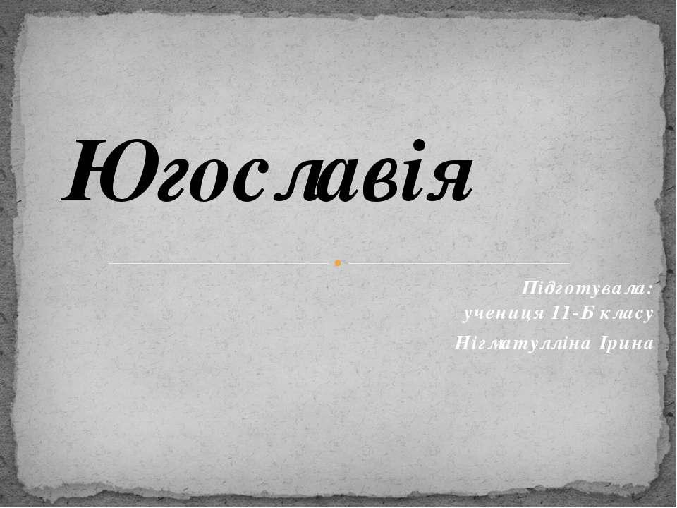 Підготувалa: учениця 11-Б класу Нігматулліна Ірина Югославія
