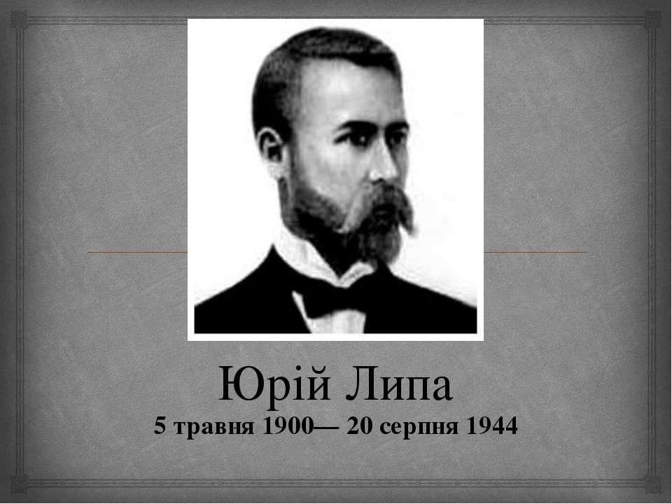 Юрій Липа 5 травня 1900— 20 серпня 1944