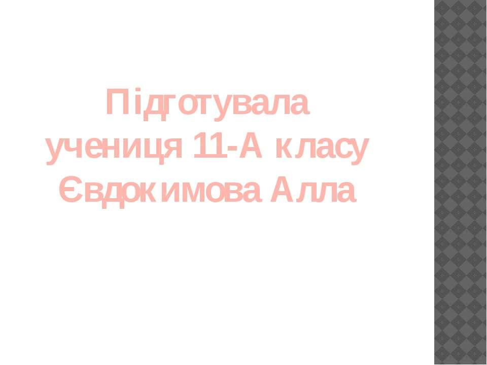 Підготувала учениця 11-А класу Євдокимова Алла