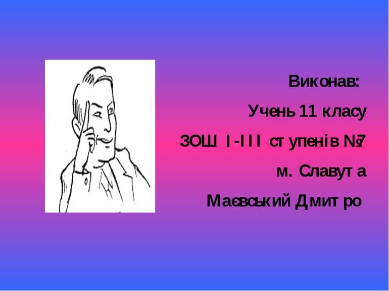 Виконав: Учень 11 класу ЗОШ I-III ступенів №7 м. Славута Маєвський Дмитро