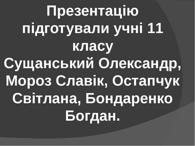 Презентацію підготували учні 11 класу Сущанський Олександр, Мороз Славік, Ост...