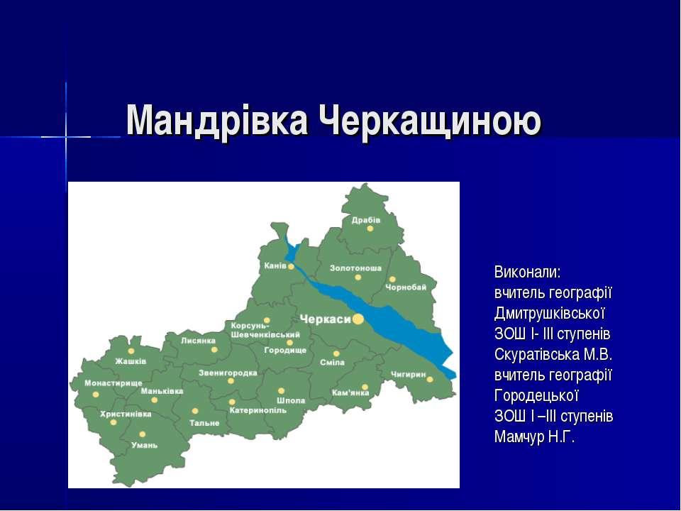 Мандрівка Черкащиною Виконали: вчитель географії Дмитрушківської ЗОШ І- ІІІ с...