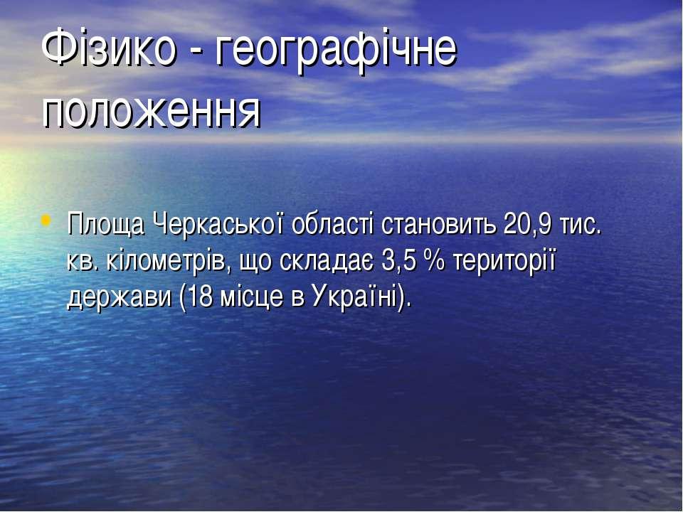 Фізико - географічне положення Площа Черкаської області становить 20,9 тис. к...