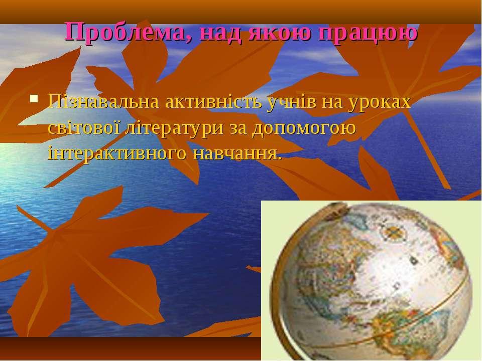 Проблема, над якою працюю Пізнавальна активність учнів на уроках світової літ...