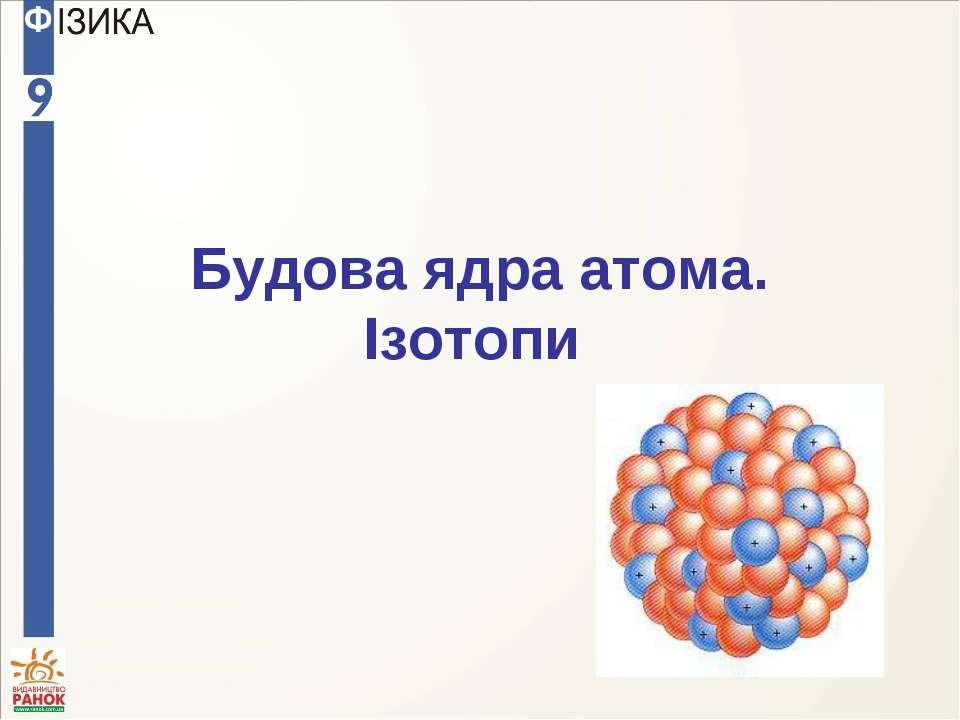 Будова ядра атома. Ізотопи