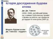Історія дослідження будови атома Дж. Дж. Томсон (1856–1940), англійський фізи...