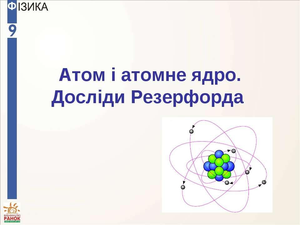 Атом і атомне ядро. Досліди Резерфорда